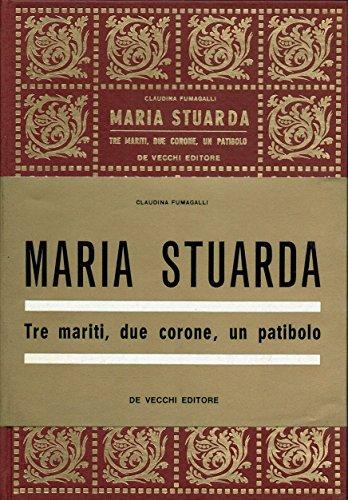 MARIA STUARDA tre mariti, due corone, un patibolo.