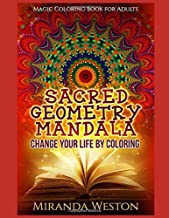 Sacred Geometry Mandala – Change Your Life by Coloring: Magic Coloring Book for Adults (Adults Coloring Books)
