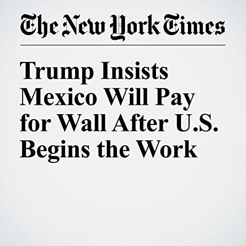 Trump Insists Mexico Will Pay for Wall After U.S. Begins the Work audiobook cover art