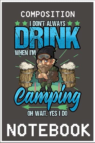 Notebook: Mens Camp I Don't Always Drink When I'm Camping Oh Wait Yes I Do notebook 6x9 inch by Denzi Bully