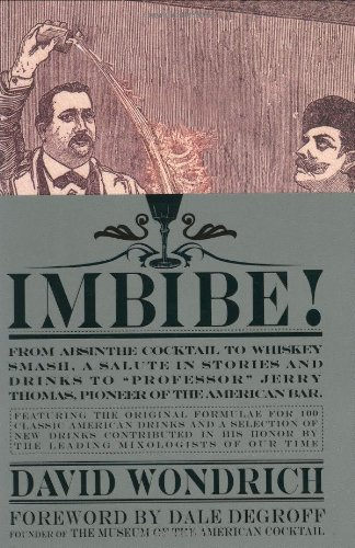 """Imbibe!: From Absinthe Cocktail to Whiskey Smash, a Salute in Stories and Drinks to """"Professor"""" Jerry Thomas, Pioneer of the American Bar Featuring the Original Formulae"""