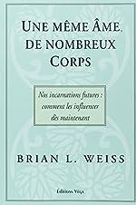 Une même âme, de nombreux corps - Nos incarnations futures : comment les influencer dès maintenant de Brian-L Weiss