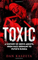 Toxic: A History of Nerve Agents, From Nazi Germany to Putin's Russia