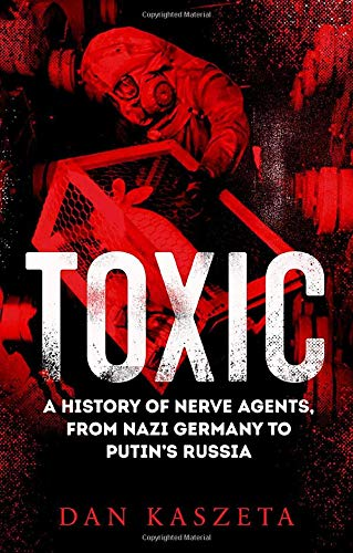 Kaszeta, D: Toxic: A History of Nerve Agents, From Nazi Germany to Putin's Russia