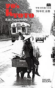 [甲斐 扶佐義]の70年代 京都:甲斐扶佐義 写真集・70's Kyoto Kai Fusayoshi: 普通の市民が路地裏で見せる喜怒哀楽。 (PENCIL LAND BOOKs)