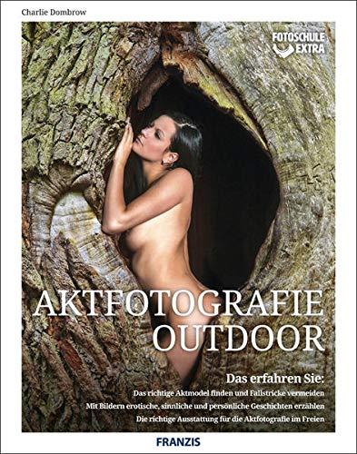 Fotoschule extra - Aktfotografie Outdoor   Das richtige Aktmodel finden   Mit Bildern erotische und persönliche Geschichten erzählen   Die richtige Ausstattung für die Aktfotografie im Freien