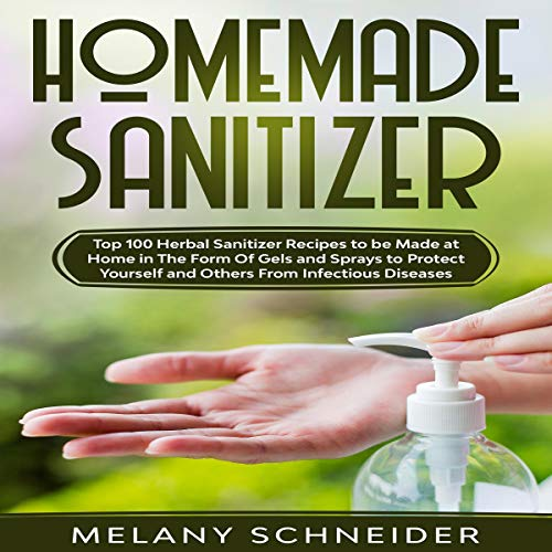 Homemade Sanitizers: Top 100 Herbal Sanitizer Recipes to Be Made at Home in the Form of Gels and Sprays to Protect Yourself and Others from Infectious Diseases