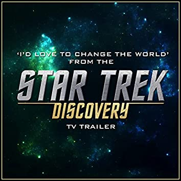 """I'd Love To Change The World (From The """"Star Trek: Discovery"""" Netflix TV Trailer)"""