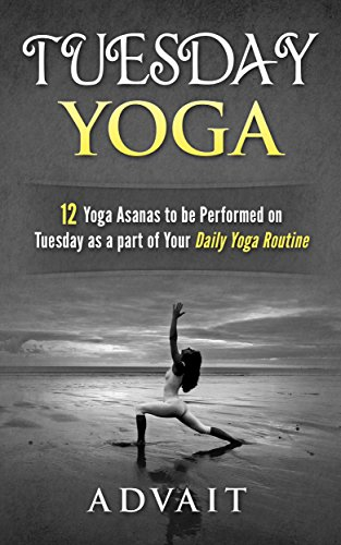 Tuesday Yoga 12 Yoga Asanas To Be Performed On Tuesday As A Part Of Your Daily Yoga Routine Kindle Edition By Advait Health Fitness Dieting Kindle Ebooks Amazon Com