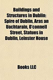 Buildings and Structures in Dublin: Spire of Dublin, Aras an Uachtarain, O'Connell Street, Statues in Dublin, Leinster House