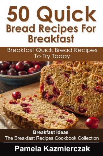 50 Quick Bread Recipes For Breakfast – Breakfast Quick Bread Recipes To Try Today (Breakfast Ideas - The Breakfast Recipes Cookbook Collection 7) by [Pamela Kazmierczak]