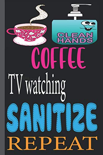 COFFEE TV watching SANITIZE REPEAT: funny Lined Notebook Journal 120 Pages - (6 x9 inches) funny gifts for, hand sanitizer, funny gifts for birthday