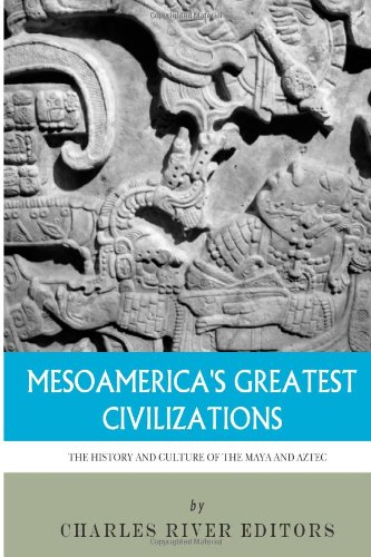 Download Mesoamerica's Greatest Civilizations: The History and Culture of the Maya and Aztec 1494299623