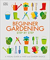 Beginner Gardening Step by Step: A Visual Guide to Yard and Garden Basics Front Cover