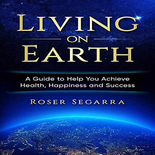 Living on Earth: A Guide to Help You Achieve Health, Happiness, and Success audiobook cover art