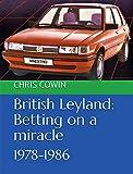 British Leyland: Betting on a miracle: 1978-1986 (English Edition)