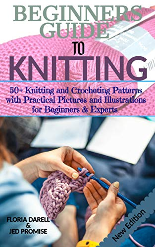 BEGINNERS GUIDE TO KNITTING: 50+ Knitting and Crocheting Patterns with Practical Pictures and Illustrations for Beginners & Experts