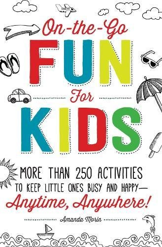 On-the-Go Fun for Kids!: More Than 250 Activities to Keep Little Ones Busy and Happy--Anytime, Anywhere! (The Everything Parents Guide To Special Education)