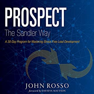 Prospect the Sandler Way     A 30-Day Program for Mastering Stress-Free Lead Development              By:                                                                                                                                 John Rosso,                                                                                        David Mattson                               Narrated by:                                                                                                                                 Sean Pratt                      Length: 3 hrs and 13 mins     5 ratings     Overall 5.0