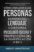 Cómo Analizar a las Personas, Dominio del Lenguaje Corporal, Psicología Oscura y Protección del la Manipulación 4 en 1: Aprender a Leer a las Personas y Técnicas Contra el Control Mental y la Persuasión