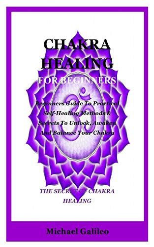 Chakra Healing For Beginners: Beginners Guide To Practical Self-Healing Methods & Secrets To Unlock, Awaken And Balance Your Chakra (The Secret Of Chakra Healing)