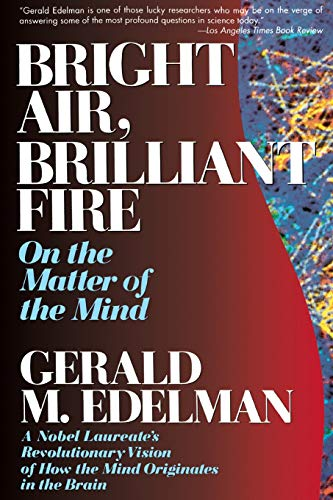Bright Air, Brilliant Fire: On the Matter of the Mind: a Noble Laureate's Revolutionary Vision of How the Mind Originates in the Brain