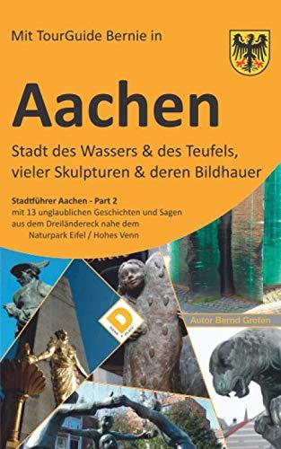 AACHEN Stadt des Wassers & des Teufels, vieler Skulpturen & deren Bildhauer: Stadtführer Aachen Part-2 mit 13 unglaublichen Geschichten und Sagen aus ... nahe dem Naturpark Eifel / Hohes V