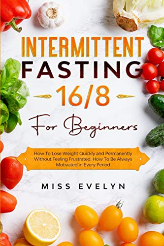 Intermittent Fasting 16/8: For Beginners. How To Lose Weight Quickly and Permanently Without Feeling Frustrated. How To Be Always Motivated in Every Period