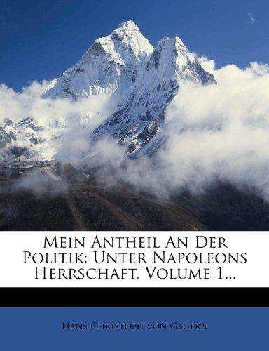 Mein Antheil an Der Politik: Unter Napoleons Herrschaft, Volume 1...