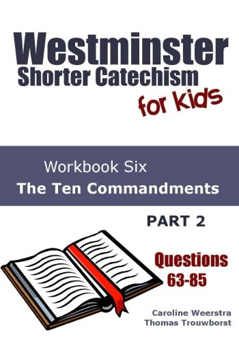 Westminster Shorter Catechism for Kids: Workbook Six (Questions 63-85): The Ten Commandments (Part 2, Volume 6)