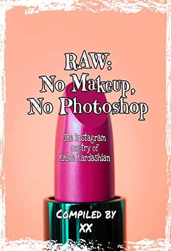 RAW: NO MAKEUP, NO PHOTOSHOP: The Instagram Poetry of Khloe Kardashian (Afternoon Books Book 10) (English Edition)