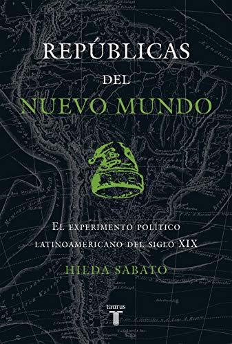 Repúblicas del Nuevo Mundo: El experimento político latinoamericano del siglo XIX