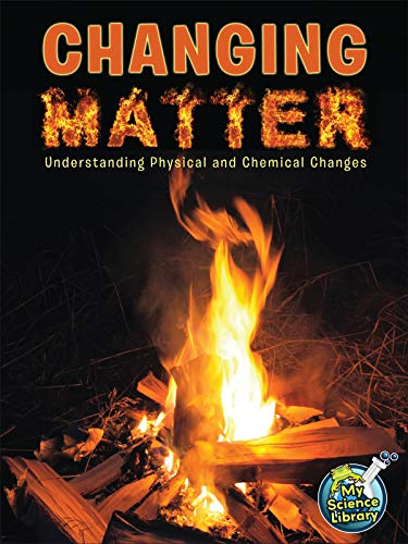 Changing Matter: Understanding Physical And Chemical Changes (My Science Library) (Examples Of Physical And Chemical Changes For Kids)