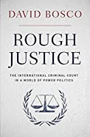 Rough Justice: The International Criminal Court in a World of Power Politics