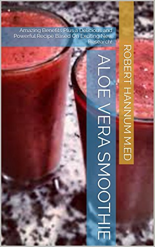 Aloe Vera Smoothie: Amazing Benefits Plus a Delicious and Powerful Recipe Based On Exciting New Research! (English Edition)