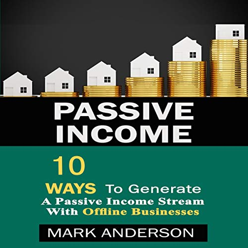 Passive Income: 10 Ways to Generate a Passive Income Stream with Offline Businesses cover art