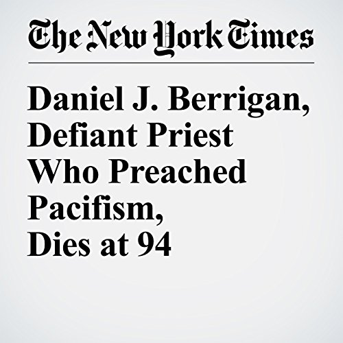 Daniel J. Berrigan, Defiant Priest Who Preached Pacifism, Dies at 94 audiobook cover art