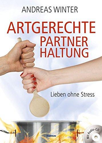 Artgerechte Partnerhaltung. Lieben ohne Stress: Mit Audio-CD