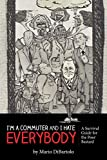 I'm a Commuter and I Hate Everybody: ( A Survival Guide for the Poor Bastard)