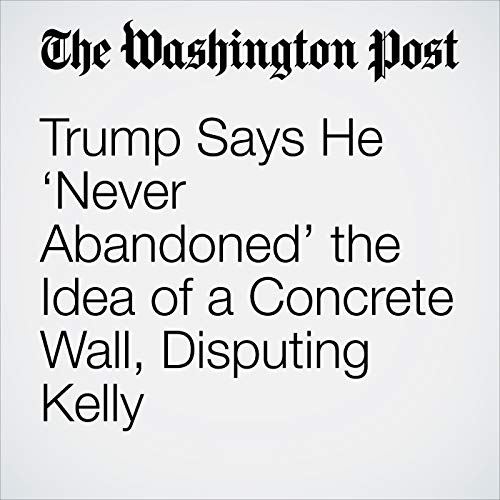 Trump Says He 'Never Abandoned' the Idea of a Concrete Wall, Disputing Kelly audiobook cover art