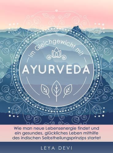 Im Gleichgewicht mit Ayurveda: Wie man neue Lebensenergie findet und ein gesundes, glückliches Leben mithilfe des indischen Selbstheilungsprinzips startet
