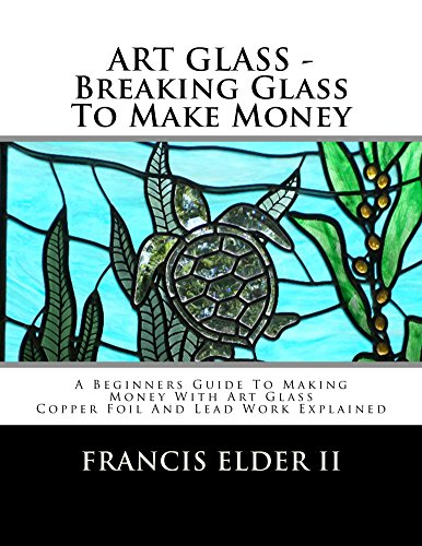 ART GLASS - Breaking Glass To Make Money: A Beginners Guide To Making Money With Art Glass - Copper Foil And Lead Work Explained (English Edition)