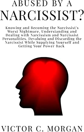 Abused by a Narcissist? Knowing and Becoming the Narcissist's Worst Nightmare. Understanding and Dealing with Narcissism and  Narcissist Personalities. ... (Codependent and Narcissist Book 2)