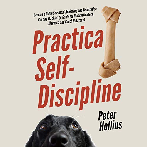 Practical Self-Discipline: Become a Relentless Goal-Achieving and Temptation-Busting Machine (A Guide for Procrastinators...