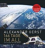 Alexander Gerst: 166 Tage im All. Erweiterte Neuauflage 2018. Mit Einblicken in die Vorbereitung zur aktuellen ISS Mission Horizons. - Alexander Gerst