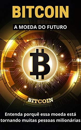 BITCOIN - A MOEDA DO FUTURO: Entenda porquê essa moeda está tornando muitas pessoas milionárias
