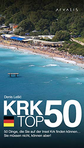 Krk top 50: 50 Dinge, die Sie auf der Insel Krk finden können…  Sie müssen nicht, können aber! (German Edition)