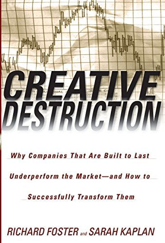 Creative Destruction: Why Companies That Are Built to Last Underperform the Market-And How to Successfully Transform Them
