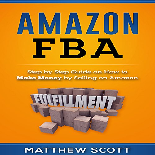 Amazon FBA: Step by Step Guide on How to Make Money by Selling on Amazon audiobook cover art