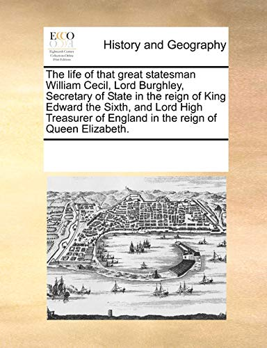 The life of that great statesman William Cecil, Lord Burghley, Secretary of State in the reign of King Edward the Sixth, and Lord High Treasurer of England in the reign of Queen Elizabeth.